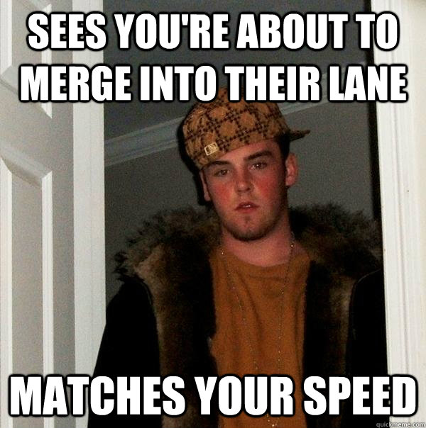 Sees you're about to merge into their lane matches your speed - Sees you're about to merge into their lane matches your speed  Scumbag Steve