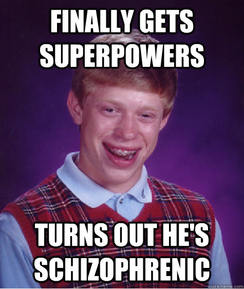 Finally gets superpowers turns out he's schizophrenic - Finally gets superpowers turns out he's schizophrenic  Bad Luck Brian