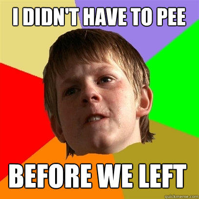 I didn't have to pee Before we left - I didn't have to pee Before we left  Angry School Boy