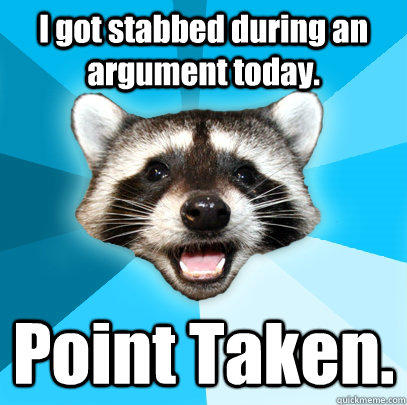 I got stabbed during an argument today. Point Taken.  - I got stabbed during an argument today. Point Taken.   Lame Pun Coon