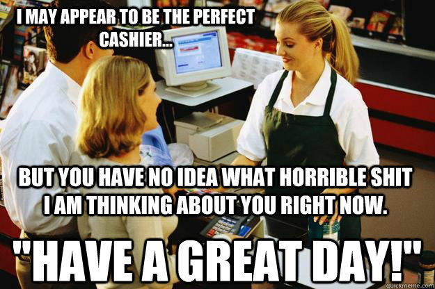 e2228f638d0a152e3cc2654b0181f02fd4736a3d1700edc4d496a6170e9ade2e i may appear to be the perfect cashier but you have no idea