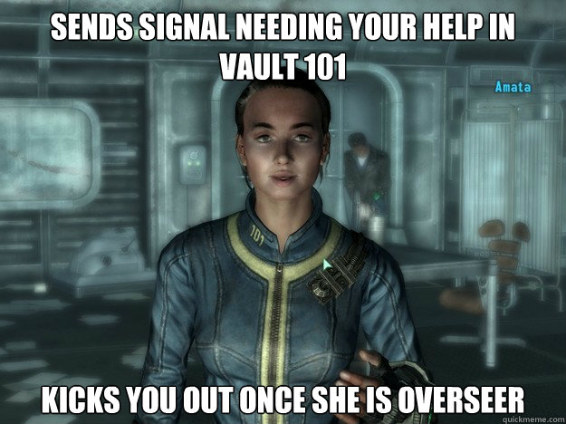 Sends signal needing your help in vault 101 kicks you out once she is overseer - Sends signal needing your help in vault 101 kicks you out once she is overseer  Scumbag Amata