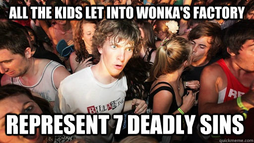 all the kids let into wonka's factory represent 7 deadly sins - all the kids let into wonka's factory represent 7 deadly sins  Sudden Clarity Clarence