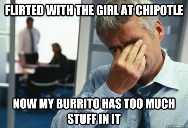 Flirted with the girl at Chipotle Now my burrito has too much stuff in it - Flirted with the girl at Chipotle Now my burrito has too much stuff in it  Male First World Problems