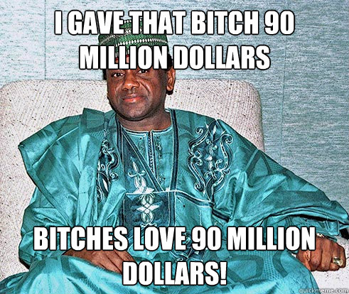 I gave that bitch 90 million dollars bitches love 90 million dollars!