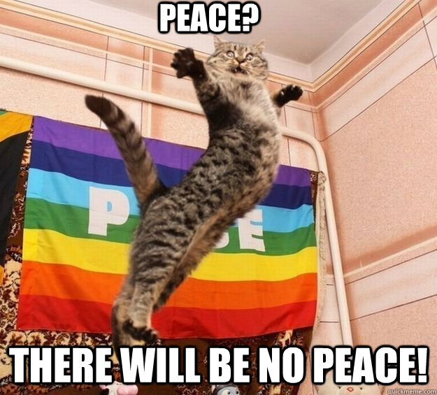 PEACE? THERE WILL BE NO PEACE!