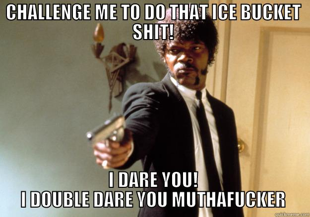 ICE MUTHAFUKEN BUCKET - CHALLENGE ME TO DO THAT ICE BUCKET SHIT! I DARE YOU!  I DOUBLE DARE YOU MUTHAFUCKER  Samuel L Jackson