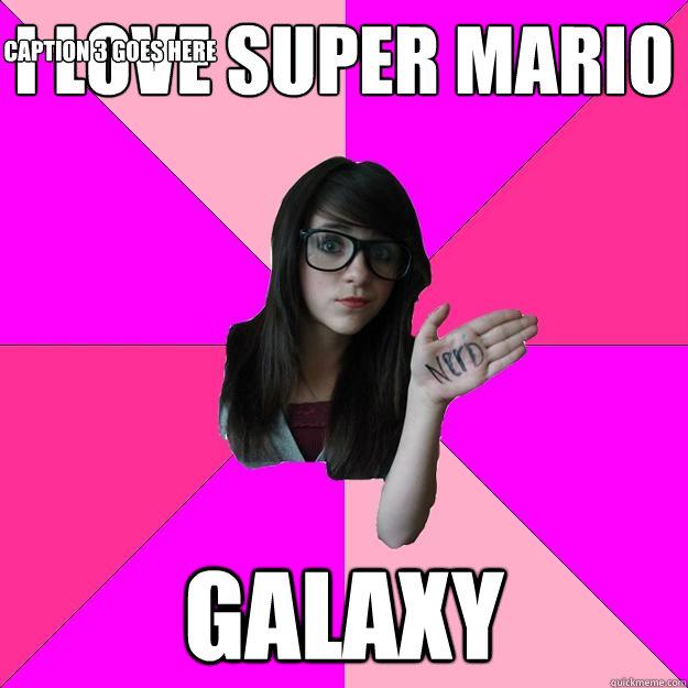I love super mario Galaxy Caption 3 goes here - I love super mario Galaxy Caption 3 goes here  Idiot Nerd Girl