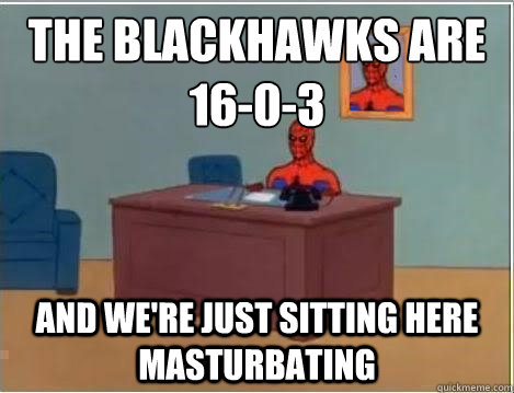 The Blackhawks are 16-0-3 And we're just sitting here masturbating - The Blackhawks are 16-0-3 And we're just sitting here masturbating  Spiderman Desk