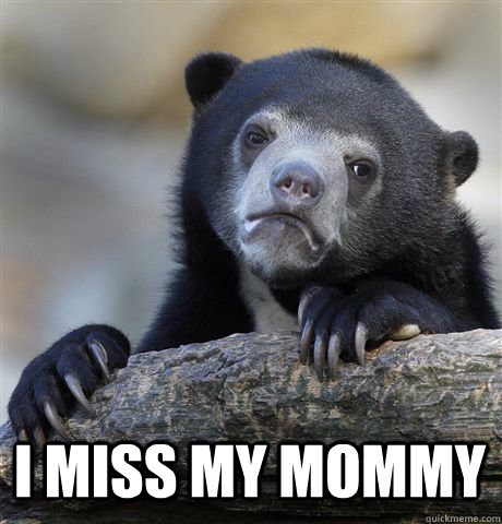 I miss my mommy -  I miss my mommy  Confession Bear