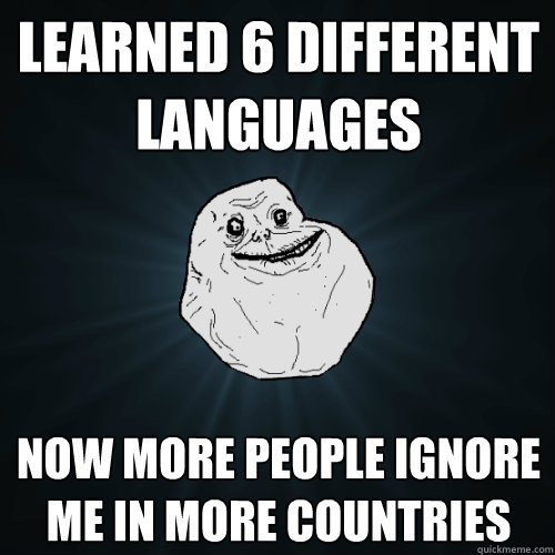 Ignore Me Today: Learned 6 Different Languages Now More People Ignore Me In