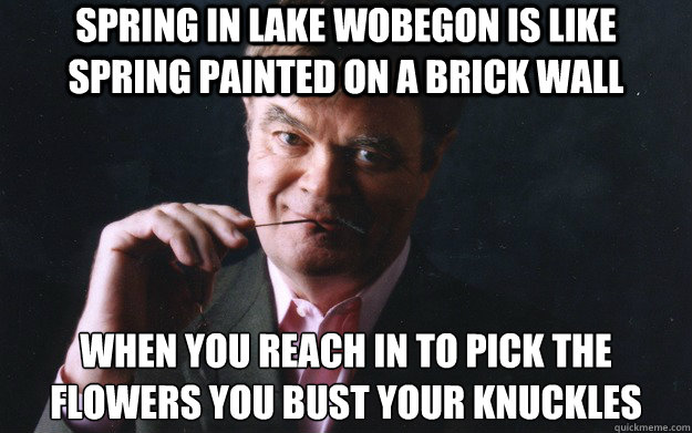 Spring In Lake Wobegon Is Like Spring Painted On A Brick Wall When
