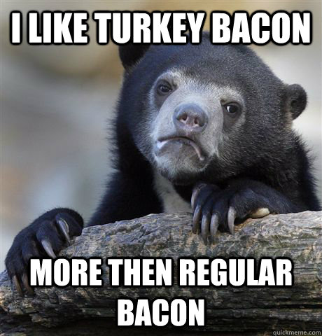 I like turkey bacon More then regular bacon - I like turkey bacon More then regular bacon  Confession Bear