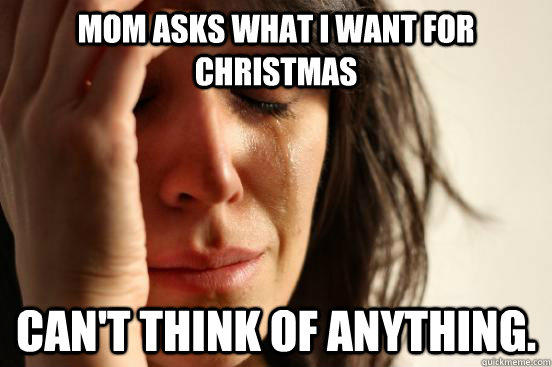 Mom asks what i want for christmas can't think of anything. - Mom asks what i want for christmas can't think of anything.  First World Problems
