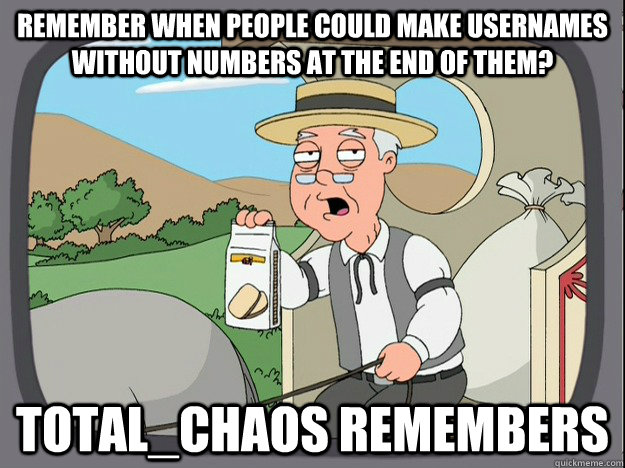Remember when people could make usernames without numbers at the end of them? total_chaos remembers - Remember when people could make usernames without numbers at the end of them? total_chaos remembers  Pepperidge Farm Remembers