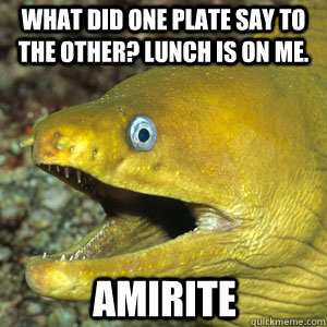 WHAT DID ONE PLATE SAY TO THE OTHER? LUNCH IS ON ME. AMIRITE  Amirite Eel