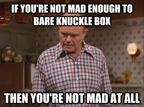 If you're not mad enough to bare knuckle box then you're not mad at all - If you're not mad enough to bare knuckle box then you're not mad at all  red forman bare knuckle box