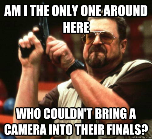 Am i the only one around here Who couldn't bring a camera into their finals? - Am i the only one around here Who couldn't bring a camera into their finals?  Am I The Only One Around Here