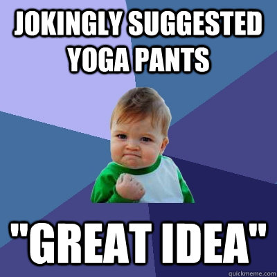Jokingly suggested yoga pants