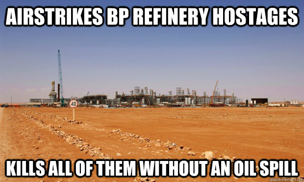 Airstrikes BP refinery hostages kills all of them without an oil spill - Airstrikes BP refinery hostages kills all of them without an oil spill  Misc