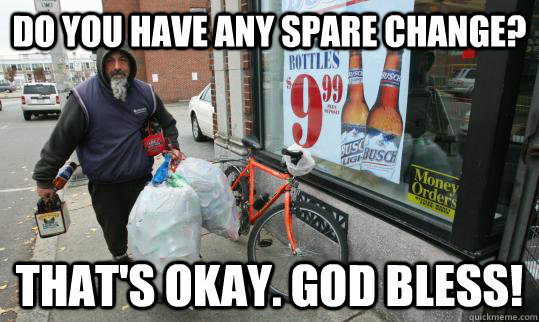 Do you have any spare change? That's okay. God bless!  Good Homeless Guy
