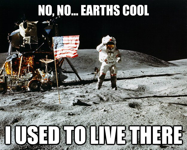 no, no... earths cool i used to live there - no, no... earths cool i used to live there  Unimpressed Astronaut