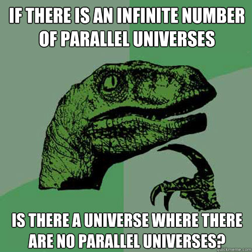 If there is an infinite number of parallel universes Is there a universe where there are no parallel universes? - If there is an infinite number of parallel universes Is there a universe where there are no parallel universes?  Philosoraptor
