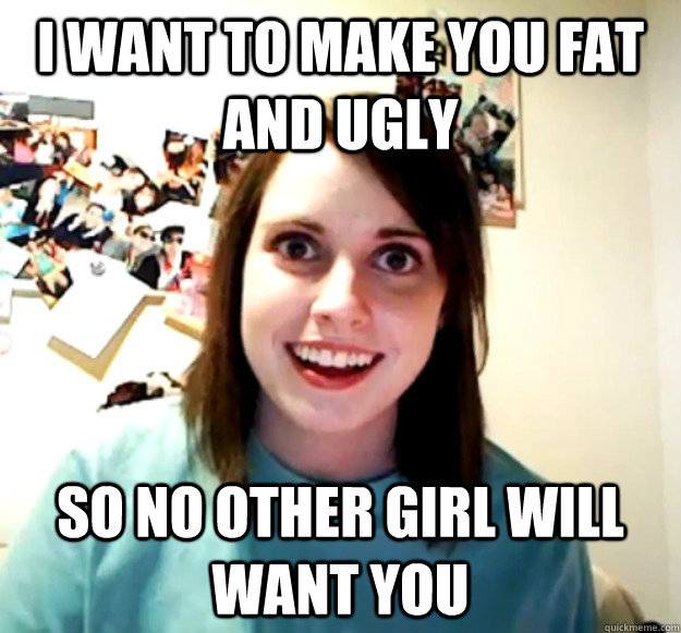I want to make you fat and ugly so no other girl will want you - I want to make you fat and ugly so no other girl will want you  Overly Attached Girlfriend