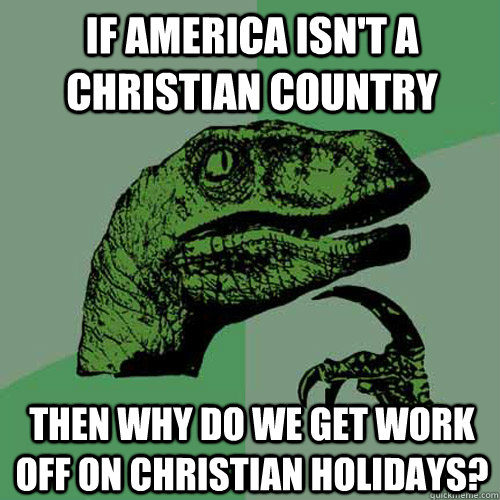 If america isn't a christian country Then why do we get work off on christian holidays? - If america isn't a christian country Then why do we get work off on christian holidays?  Philosoraptor