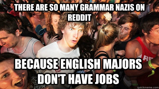 There are so many grammar nazis on reddit Because english majors don't have jobs - There are so many grammar nazis on reddit Because english majors don't have jobs  Sudden Clarity Clarence