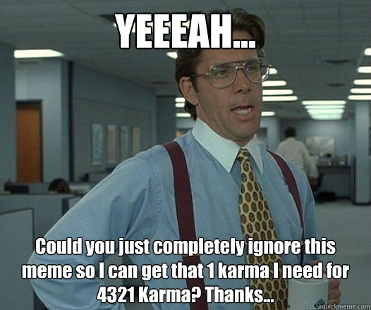 YEEEAH... Could you just completely ignore this meme so I can get that 1 karma I need for 4321 Karma? Thanks...  - YEEEAH... Could you just completely ignore this meme so I can get that 1 karma I need for 4321 Karma? Thanks...   Bill Lumbergh - Thatd be great.