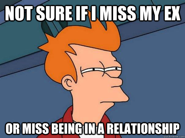 Not sure if I miss my ex Or miss being in a relationship - Not sure if I miss my ex Or miss being in a relationship  Misc
