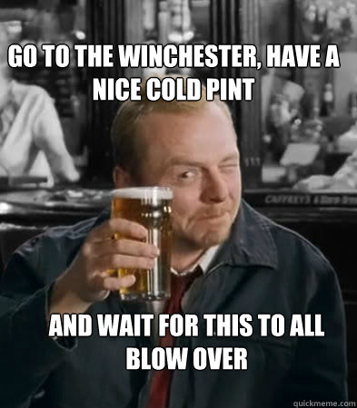 Go to the winchester, have a nice cold pint and wait for this to all blow over - Go to the winchester, have a nice cold pint and wait for this to all blow over  Shaun of The Dead