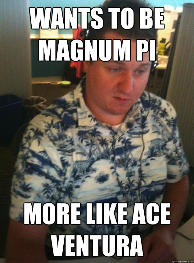 wants to be magnum pi more like ace ventura - wants to be magnum pi more like ace ventura  Hawaiin Shirt to Work Guy