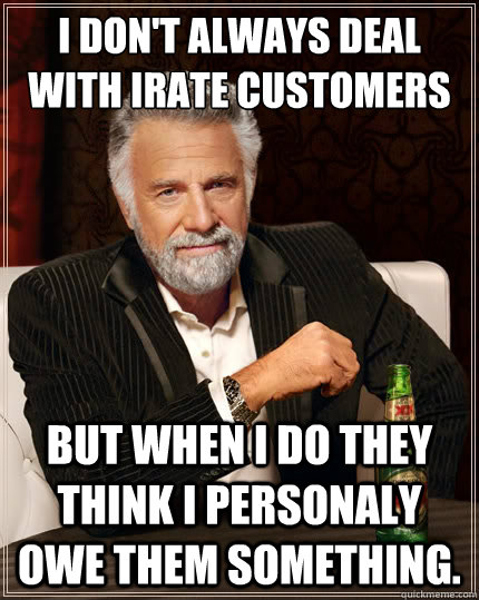 I don't always deal with irate customers But when i do they think i personaly owe them something. - I don't always deal with irate customers But when i do they think i personaly owe them something.  The Most Interesting Man In The World