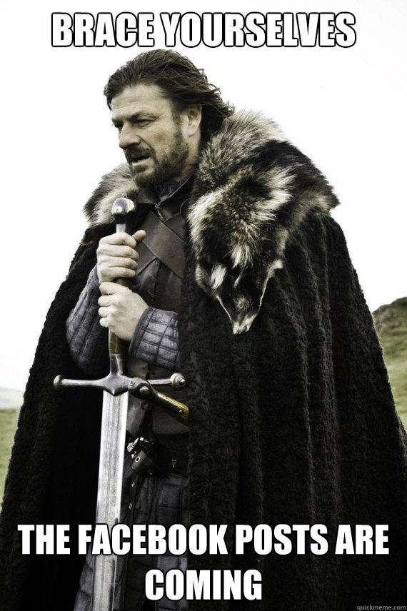 Brace yourselves the facebook posts are coming - Brace yourselves the facebook posts are coming  Brace yourself