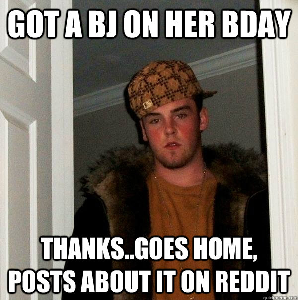 got a bj on her bday thanks..goes home, posts about it on reddit - got a bj on her bday thanks..goes home, posts about it on reddit  Scumbag Steve