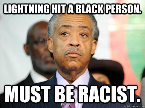 e2478f7a31cba0f23fdb8698d1889c4f07eb091cfb25640819ecd2badbc5a322 lightning hit a black person must be racist al sharpton quickmeme