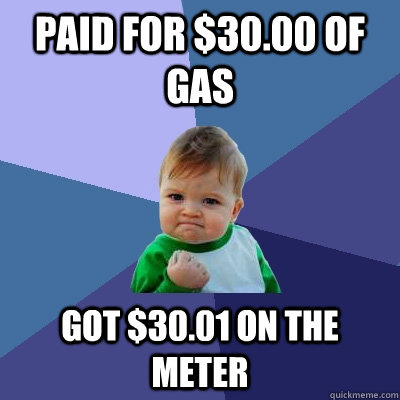 Paid for $30.00 of gas Got $30.01 on the meter - Paid for $30.00 of gas Got $30.01 on the meter  Success Kid