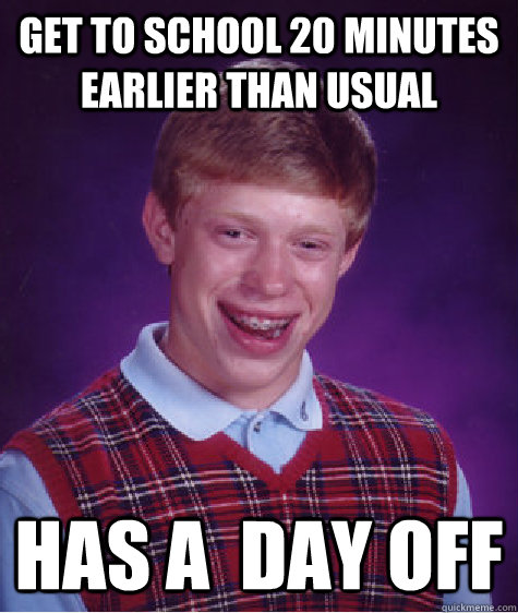 Get to school 20 minutes earlier than usual Has a  day off - Get to school 20 minutes earlier than usual Has a  day off  Bad Luck Brian