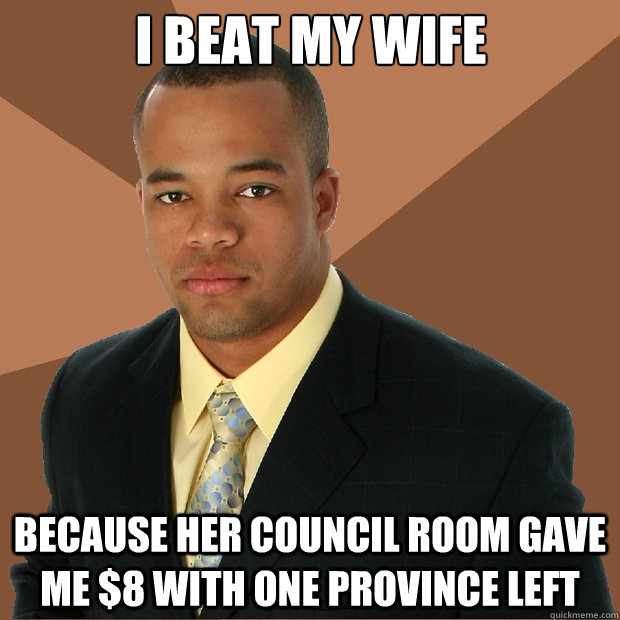 I beat my wife because her Council Room gave me $8 with one province left - I beat my wife because her Council Room gave me $8 with one province left  Misc