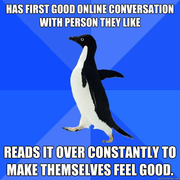 Has first good online conversation with person they like  Reads it over constantly to make themselves feel good.  - Has first good online conversation with person they like  Reads it over constantly to make themselves feel good.   Socially Awkward Penguin