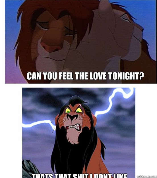 Can you feel the love tonight? Thats that shit I dont like  Lion King