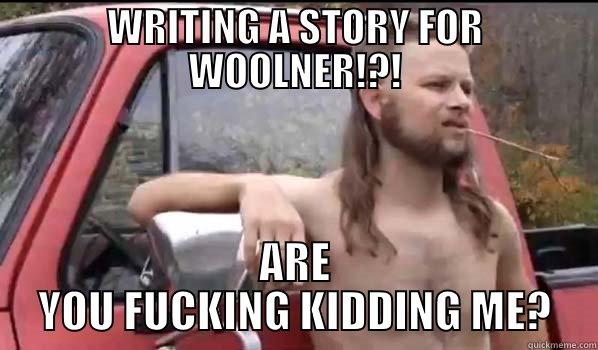 WRITING A STORY FOR WOOLNER!?! ARE YOU FUCKING KIDDING ME? Almost Politically Correct Redneck