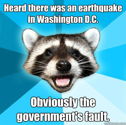 Heard there was an earthquake in Washington D.C. Obviously the government's fault. - Heard there was an earthquake in Washington D.C. Obviously the government's fault.  Lame Pun Coon