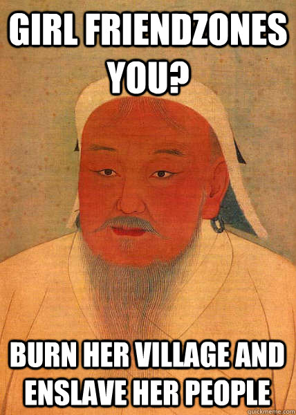 Girl friendzones you? Burn her village and enslave her people - Girl friendzones you? Burn her village and enslave her people  Good Guy Genghis Khan