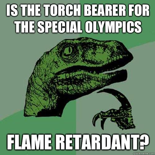 Is the torch bearer for the special olympics Flame retardant? - Is the torch bearer for the special olympics Flame retardant?  Philosoraptor
