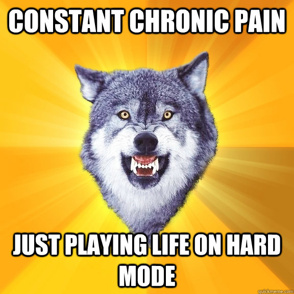 Constant chronic pain just playing life on hard mode - Constant chronic pain just playing life on hard mode  Courage Wolf