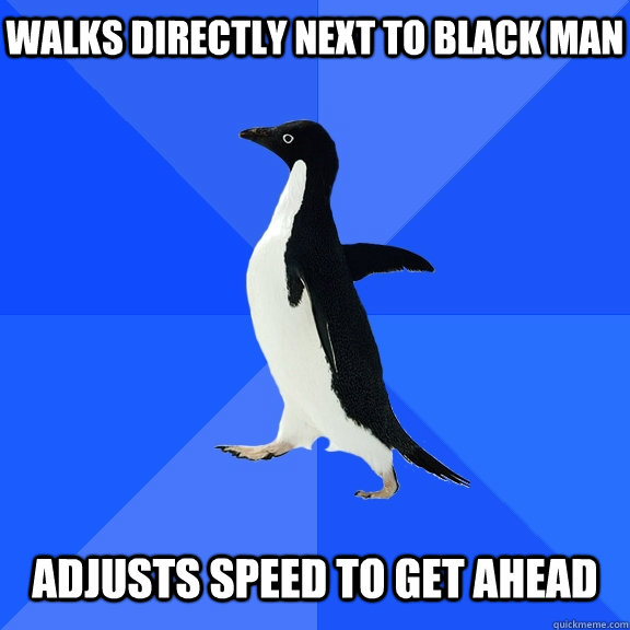 Walks directly next to black man adjusts speed to get ahead - Walks directly next to black man adjusts speed to get ahead  Socially Awkward Penguin