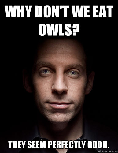 Why don't we eat Owls? They seem perfectly good. - Why don't we eat Owls? They seem perfectly good.  Scumbag Sam Harris